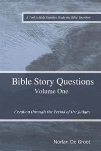 Bible Story Questions Volume One: Creation Through the Period of the Judges