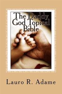 The Daddy God Topical Bible: Paraphrased Scriptures Expounding on the Fatherhood of God