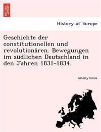 Geschichte Der Constitutionellen Und Revolutionaren. Bewegungen Im Sudlichen Deutschland in Den Jahren 1831-1834.