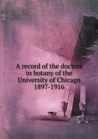 A Record of the Doctors in Botany of the University of Chicago 1897-1916