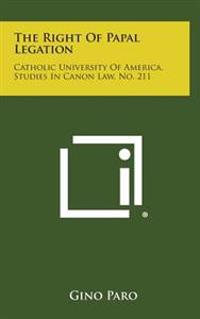 The Right of Papal Legation: Catholic University of America, Studies in Canon Law, No. 211