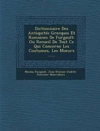 Dictionnaire Des Antiquités Grecques Et Romaines De Furgault: Ou Recueil De Tout Ce Qui Concerne Les Coutumes, Les Moeurs ......