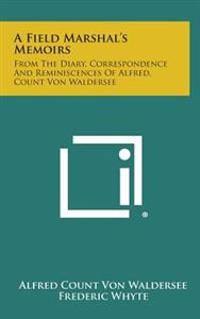 A Field Marshal's Memoirs: From the Diary, Correspondence and Reminiscences of Alfred, Count Von Waldersee