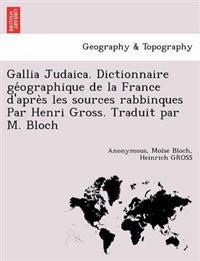 Gallia Judaica. Dictionnaire GE Ographique de La France D'Apre S Les Sources Rabbinques Par Henri Gross. Traduit Par M. Bloch