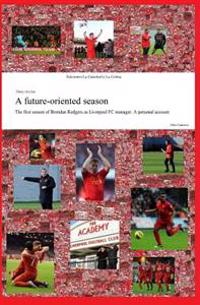 A Future-Oriented Season: The First Season of Brendan Rodgers as Liverpool FC Manager. a Personal Account