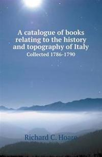 A Catalogue of Books Relating to the History and Topography of Italy Collected 1786-1790