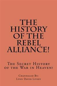 The History of the Rebel Alliance!: The Secret History of the War in Heaven!