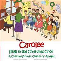 Carolee Sings in the Christmas Choir: A Christmas Story for Children of All Ages