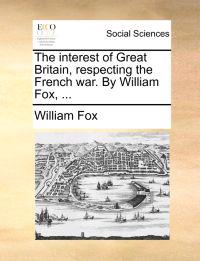 The Interest of Great Britain, Respecting the French War. by William Fox, ...