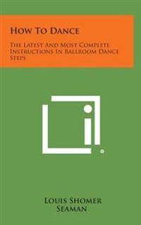 How to Dance: The Latest and Most Complete Instructions in Ballroom Dance Steps