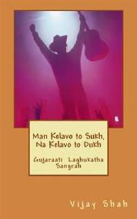 Man Kelavo to Sukh Naa Kelavo to Dukh: Sukhi Thavu Che? Gujaraati Laghu Katha Sangrah