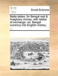 Batta Tables, for Bengal Real & Imaginary Money; With Tables of Exchange, Viz. Bengal Currency Into English Money,