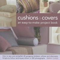 Cushions & Covers - An Easy-To-Make Project Book: How to Sew and Embellish 20 Gorgeous Bolsters, Pillows and Slipcovers; Simple-To-Follow Techniques S
