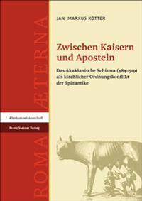 Zwischen Kaisern Und Aposteln: Das Akakianische Schisma (484-519) ALS Kirchlicher Ordnungskonflikt Der Spatantike