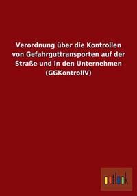 Verordnung Uber Die Kontrollen Von Gefahrguttransporten Auf Der Strae Und in Den Unternehmen (Ggkontrollv)