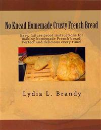 No Knead Homemade Crusty French Bread: Easy, Failure Proof Instructions for Making Homemade French Bread. Perfect and Delicious Every Time!