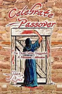 Celebrate Passover: The Three Tables Haggadah--A Messianic Celebration