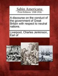 A Discourse on the Conduct of the Government of Great Britain with Respect to Neutral Nations.