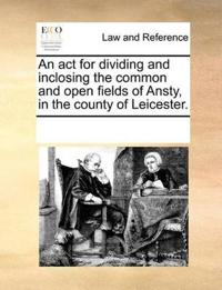An ACT for Dividing and Inclosing the Common and Open Fields of Ansty, in the County of Leicester