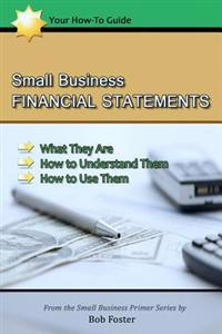 Small Business Financial Statements: What They Are, How to Understand Them, and How to Use Them