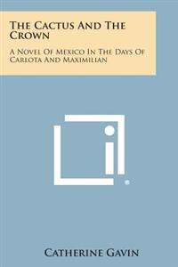 The Cactus and the Crown: A Novel of Mexico in the Days of Carlota and Maximilian