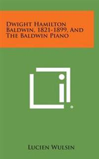Dwight Hamilton Baldwin, 1821-1899, and the Baldwin Piano