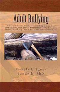 Adult Bullying--A Nasty Piece of Work: Translating Decade of Research on Non-Sexual Harassment, Psychological Terror, Mobbing, and Emotional Abuse on