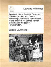 Replies for Mrs. Barbara Drummond of Hawthornden, and Doctor Abernethy-Drummond Her Husband; To the Answers for James Ferrier Tacksman of the Coal of Hawthornden.