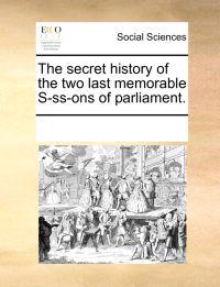 The Secret History of the Two Last Memorable S-SS-Ons of Parliament.