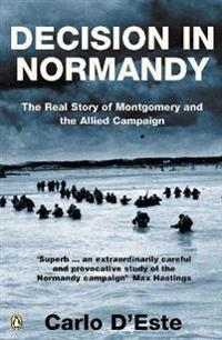 Decision in normandy - the real story of montgomery and the allied campaign