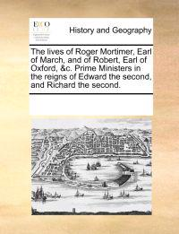 The Lives of Roger Mortimer, Earl of March, and of Robert, Earl of Oxford, &c. Prime Ministers in the Reigns of Edward the Second, and Richard the Second