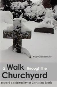 A Walk Through the Churchyard: Toward a Spirituality of Christian Death
