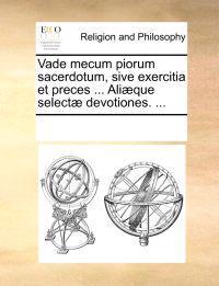 Vade Mecum Piorum Sacerdotum, Sive Exercitia Et Preces ... Ali]que Select] Devotiones. ...