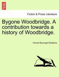 Bygone Woodbridge. a Contribution Towards a History of Woodbridge.
