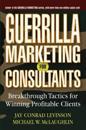 Guerrilla Marketing for Consultants: Breakthrough Tactics for Winning Profitable Clients