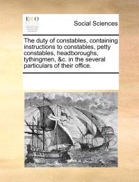 The Duty of Constables, Containing Instructions to Constables, Petty Constables, Headboroughs, Tythingmen, &c. in the Several Particulars of Their Office
