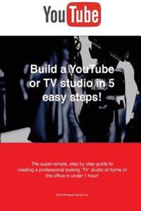Build a Youtube or TV Studio in 5 Easy Steps!: The Super-Simple, Step by Step Guide Creating a Professional Looking 'Tv' Studio at Home or the Office