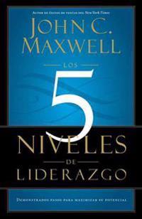 Los 5 Niveles de Liderazgo: Demonstrados Pasos Para Maximizar su Potencial = The 5 Levels If Leadership