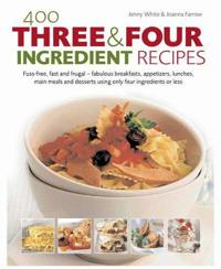 400 Three & Four Ingredient Recipes: Fuss-Free, Fast and Frugal-Fabulous Breakfasts, Appetizers, Lunches, Main Meals and Desserts Using Only Four Ingr