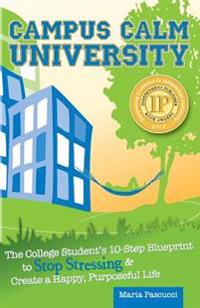 Campus Calm University: The College Student's 10-Step Blueprint to Stop Stressing & Create a Happy, Purposeful Life