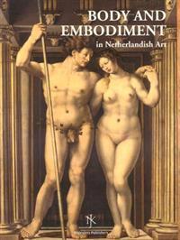 Body and Embodiment in Netherlandish Art/Lichaam en Lichamelijkheid in de Nederlandse Kunst