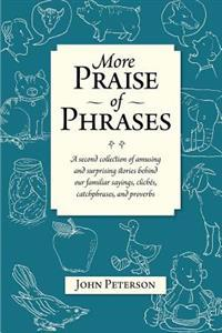 More Praise of Phrases: A Second Collection of Amusing and Surprising Stories Behind Our Familiar Sayings, Cliches, Catchphrases, and Proverbs