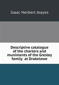 Descriptive Catalogue of the Charters and Muniments of the Gresley Family at Drakelowe