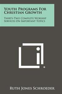 Youth Programs for Christian Growth: Thirty-Two Complete Worship Services on Important Topics