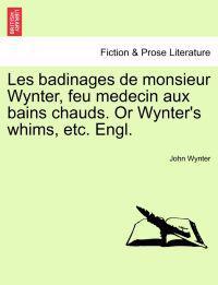Les Badinages de Monsieur Wynter, Feu Medecin Aux Bains Chauds. or Wynter's Whims, Etc. Engl.