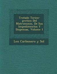 Tratado Te Rico-PR Ctico del Matrimonio, de Sus Impedimentos y Dispensas, Volume 1