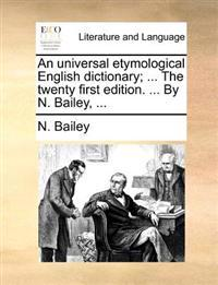 An Universal Etymological English Dictionary; ... the Twenty First Edition. ... by N. Bailey,
