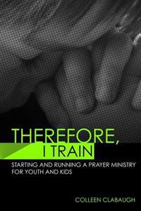 Therefore, I Train: Starting and Running a Kids or Youth Prayer Ministry