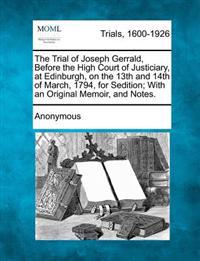 The Trial of Joseph Gerrald, Before the High Court of Justiciary, at Edinburgh, on the 13th and 14th of March, 1794, for Sedition; With an Original Memoir, and Notes.