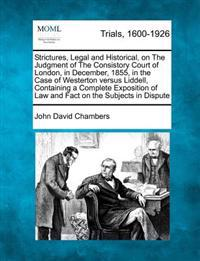 Strictures, Legal and Historical, on the Judgment of the Consistory Court of London, in December, 1855, in the Case of Westerton Versus Liddell, Containing a Complete Exposition of Law and Fact on the Subjects in Dispute